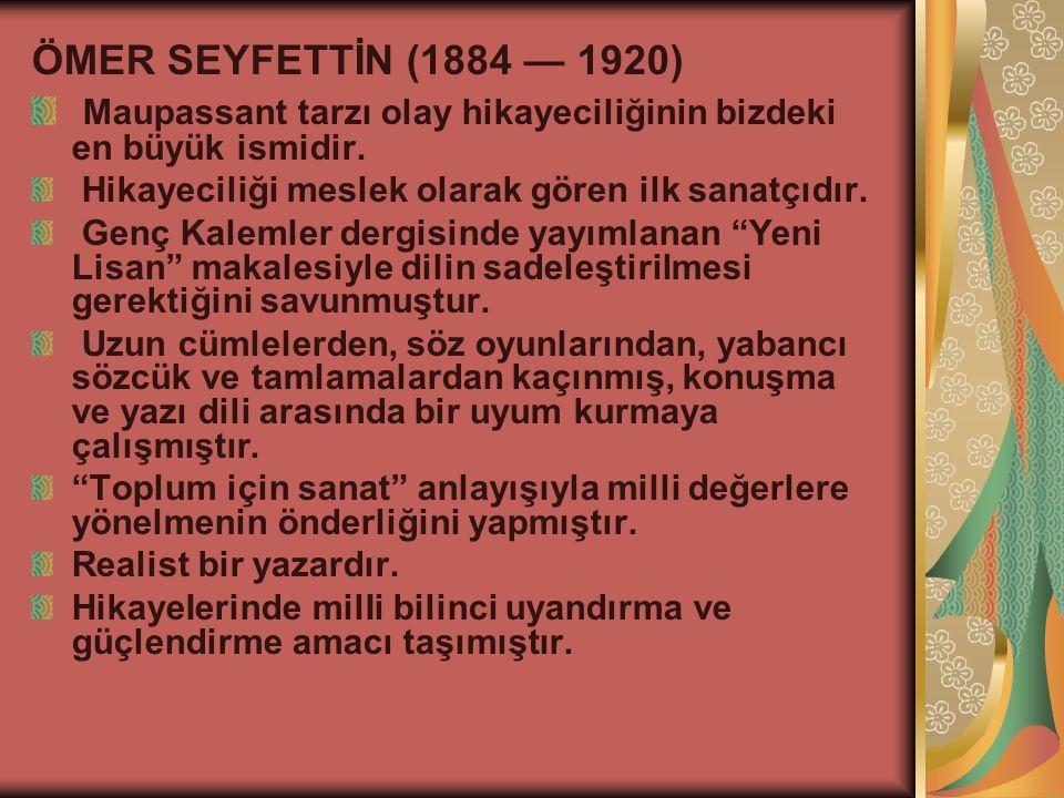 ÖMER SEYFETTİN (1884 — 1920) Maupassant tarzı olay hikayeciliğinin bizdeki en büyük ismidir.