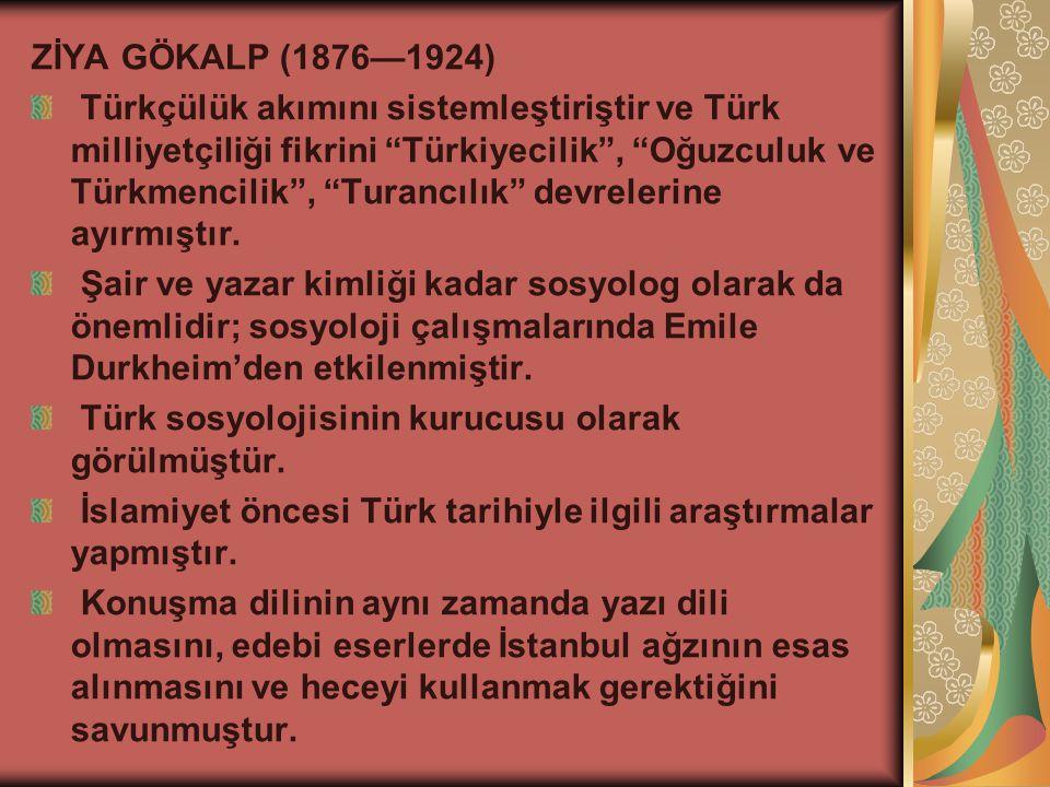 ZİYA GÖKALP (1876—1924) Türkçülük akımını sistemleştiriştir ve Türk milliyetçiliği fikrini Türkiyecilik , Oğuzculuk ve Türkmencilik , Turancılık devrelerine ayırmıştır.