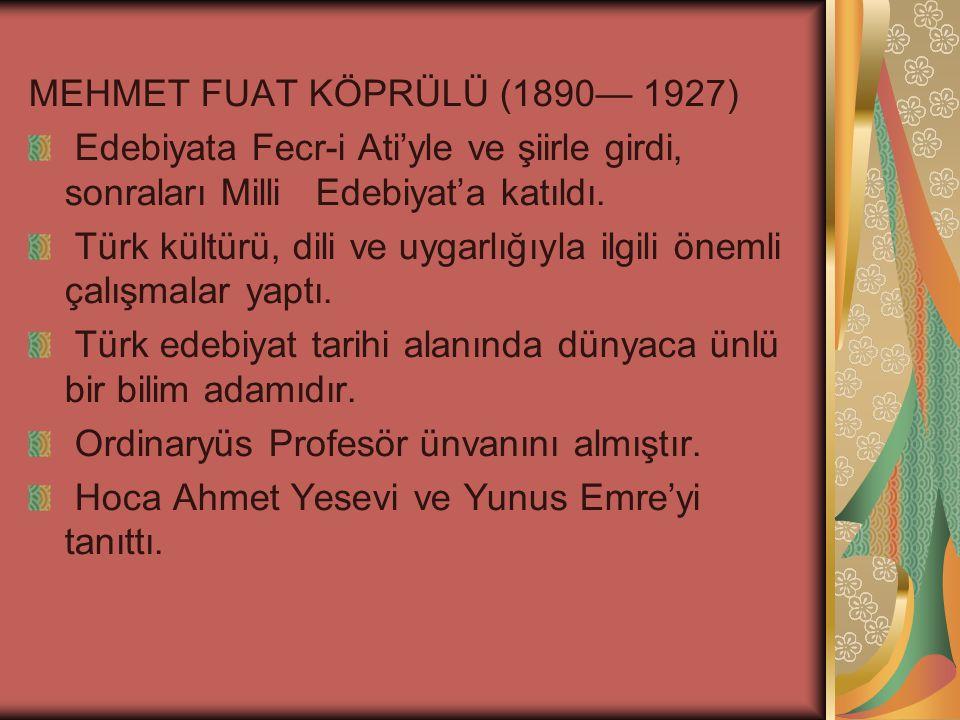 MEHMET FUAT KÖPRÜLÜ (1890— 1927) Edebiyata Fecr-i Ati'yle ve şiirle girdi, sonraları Milli Edebiyat'a katıldı.