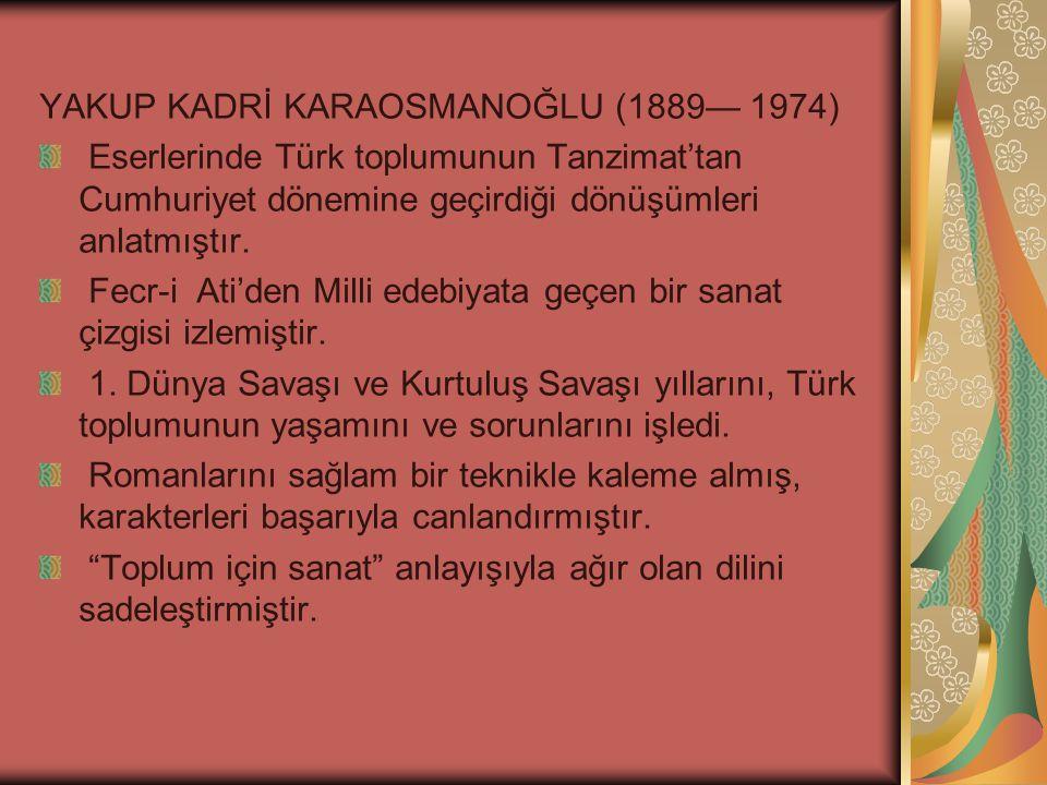 YAKUP KADRİ KARAOSMANOĞLU (1889— 1974) Eserlerinde Türk toplumunun Tanzimat'tan Cumhuriyet dönemine geçirdiği dönüşümleri anlatmıştır.