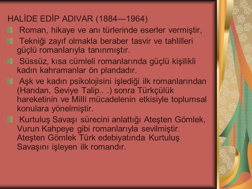 HALİDE EDİP ADIVAR (1884—1964) Roman, hikaye ve anı türlerinde eserler vermiştir, Tekniği zayıf olmakla beraber tasvir ve tahlilleri güçlü romanlarıyla tanınmıştır.