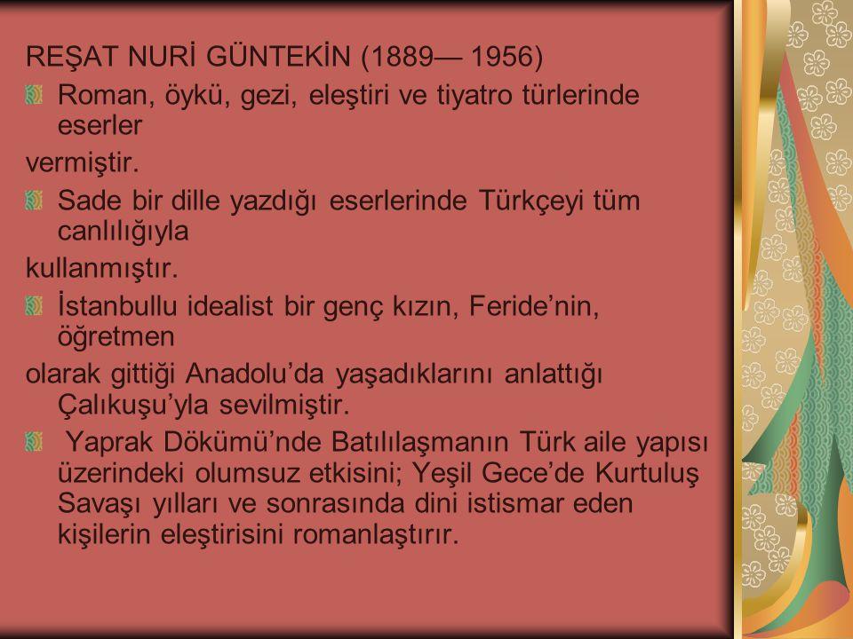 REŞAT NURİ GÜNTEKİN (1889— 1956) Roman, öykü, gezi, eleştiri ve tiyatro türlerinde eserler vermiştir.
