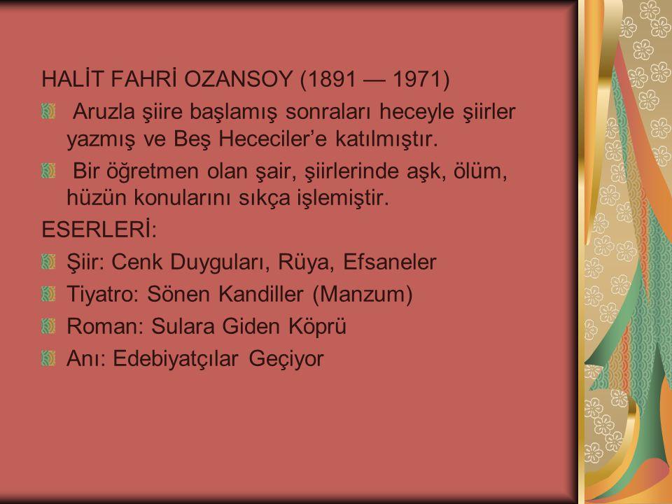 HALİT FAHRİ OZANSOY (1891 — 1971) Aruzla şiire başlamış sonraları heceyle şiirler yazmış ve Beş Hececiler'e katılmıştır.