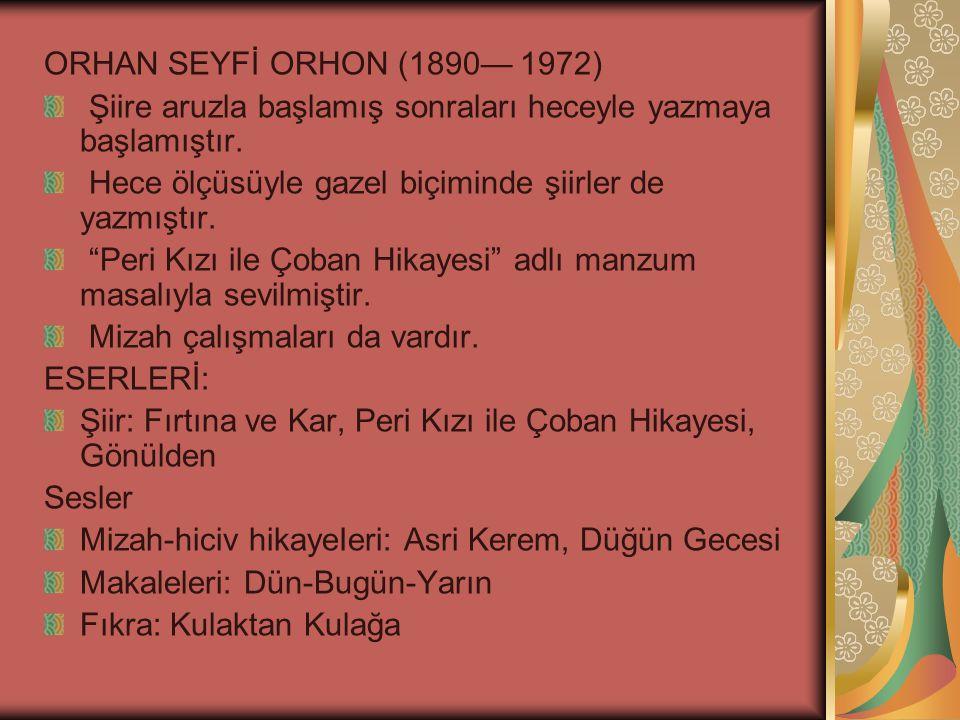 ORHAN SEYFİ ORHON (1890— 1972) Şiire aruzla başlamış sonraları heceyle yazmaya başlamıştır.