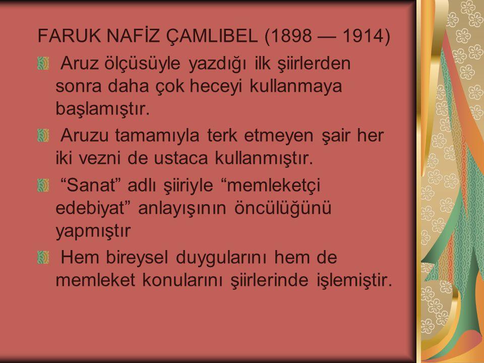FARUK NAFİZ ÇAMLIBEL (1898 — 1914) Aruz ölçüsüyle yazdığı ilk şiirlerden sonra daha çok heceyi kullanmaya başlamıştır.