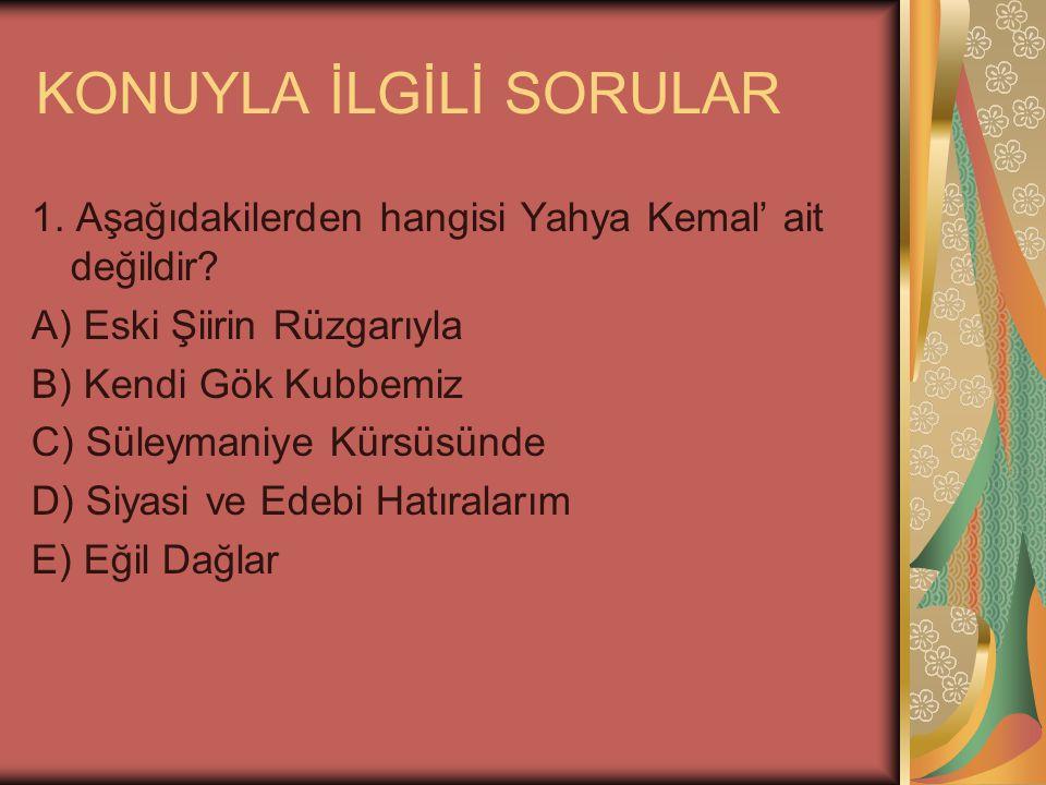 KONUYLA İLGİLİ SORULAR 1.Aşağıdakilerden hangisi Yahya Kemal' ait değildir.