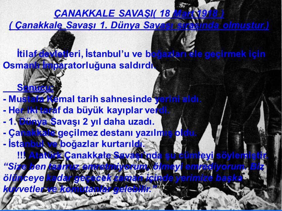 ÇANAKKALE SAVAŞI( 18 Mart 1918 ) ( Çanakkale Savaşı 1. Dünya Savaşı sırasında olmuştur.) İtilaf devletleri, İstanbul'u ve boğazları ele geçirmek için