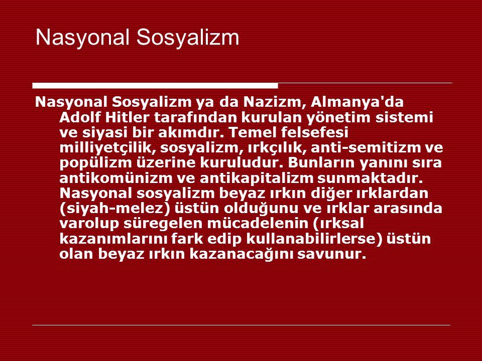 Nasyonal Sosyalizm Nasyonal Sosyalizm ya da Nazizm, Almanya'da Adolf Hitler tarafından kurulan yönetim sistemi ve siyasi bir akımdır. Temel felsefesi
