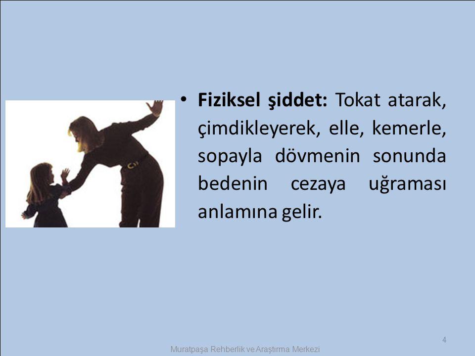 4 Muratpaşa Rehberlik ve Araştırma Merkezi Fiziksel şiddet: Tokat atarak, çimdikleyerek, elle, kemerle, sopayla dövmenin sonunda bedenin cezaya uğrama