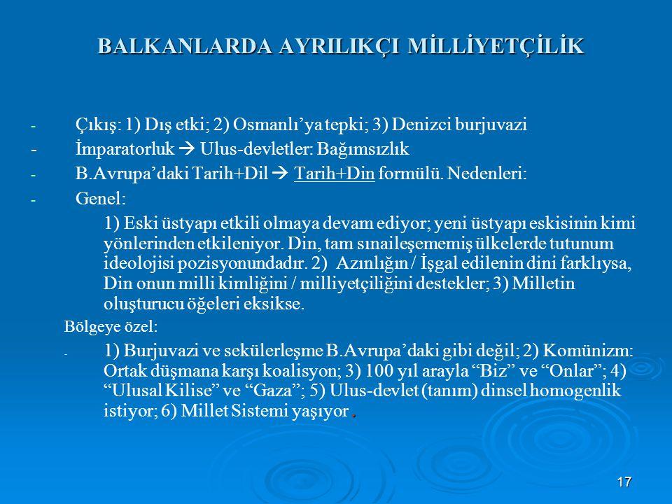 17 BALKANLARDA AYRILIKÇI MİLLİYETÇİLİK - - Çıkış: 1) Dış etki; 2) Osmanlı'ya tepki; 3) Denizci burjuvazi -İmparatorluk  Ulus-devletler: Bağımsızlık -