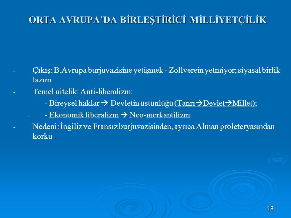 18 ORTA AVRUPA'DA BİRLEŞTİRİCİ MİLLİYETÇİLİK - - Çıkış: B.Avrupa burjuvazisine yetişmek - Zollverein yetmiyor; siyasal birlik lazım - - Temel nitelik: