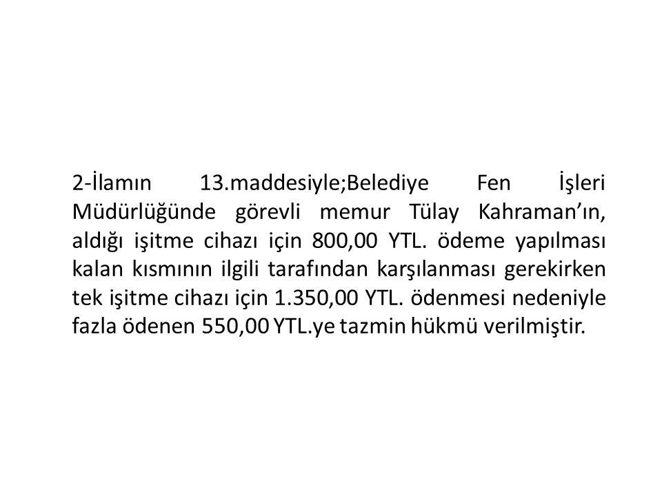 2-İlamın 13.maddesiyle;Belediye Fen İşleri Müdürlüğünde görevli memur Tülay Kahraman'ın, aldığı işitme cihazı için 800,00 YTL. ödeme yapılması kalan k