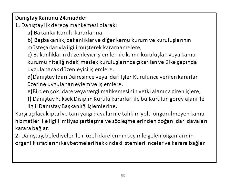 53 Danıştay Kanunu 24.madde: 1. Danıştay ilk derece mahkemesi olarak: a) Bakanlar Kurulu kararlarına, b) Başbakanlık, bakanlıklar ve diğer kamu kurum