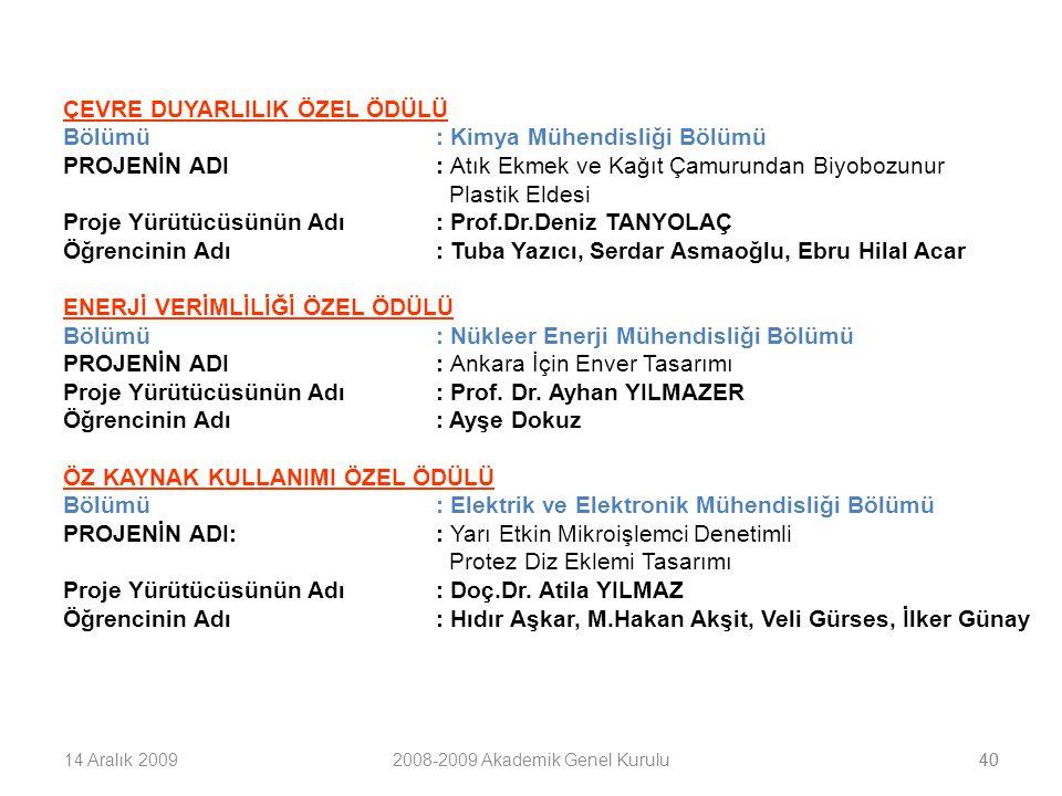 4014 Aralık 20092008-2009 Akademik Genel Kurulu40 ÇEVRE DUYARLILIK ÖZEL ÖDÜLÜ Bölümü: Kimya Mühendisliği Bölümü PROJENİN ADI: Atık Ekmek ve Kağıt Çamurundan Biyobozunur Plastik Eldesi Proje Yürütücüsünün Adı: Prof.Dr.Deniz TANYOLAÇ Öğrencinin Adı: Tuba Yazıcı, Serdar Asmaoğlu, Ebru Hilal Acar ENERJİ VERİMLİLİĞİ ÖZEL ÖDÜLÜ Bölümü: Nükleer Enerji Mühendisliği Bölümü PROJENİN ADI: Ankara İçin Enver Tasarımı Proje Yürütücüsünün Adı: Prof.