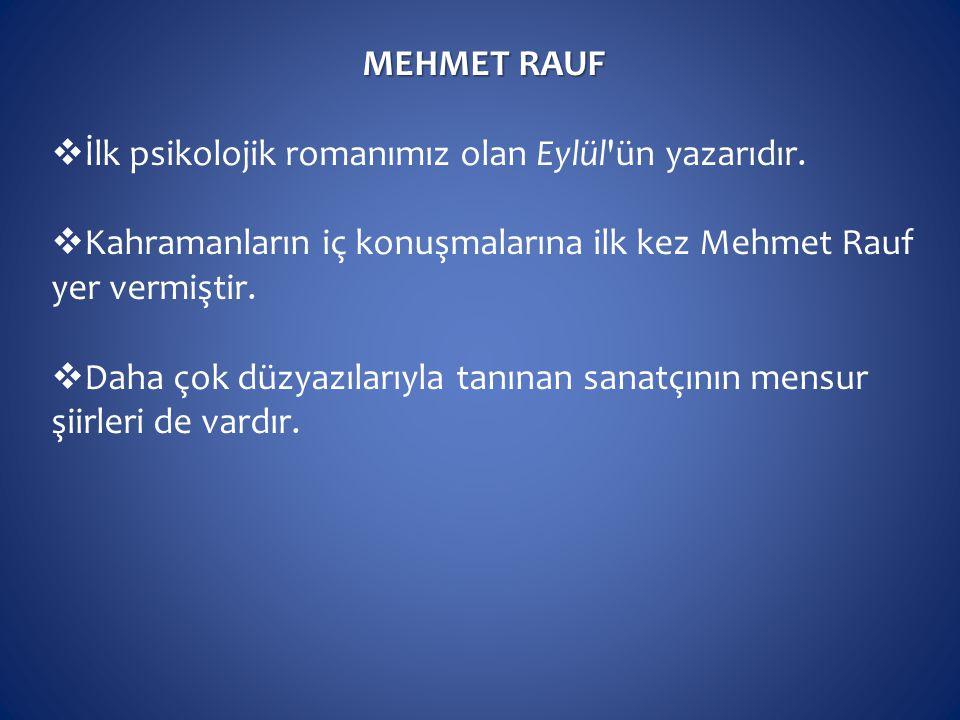 MEHMET RAUF  İlk psikolojik romanımız olan Eylül'ün yazarıdır.  Kahramanların iç konuşmalarına ilk kez Mehmet Rauf yer vermiştir.  Daha çok düzyazı