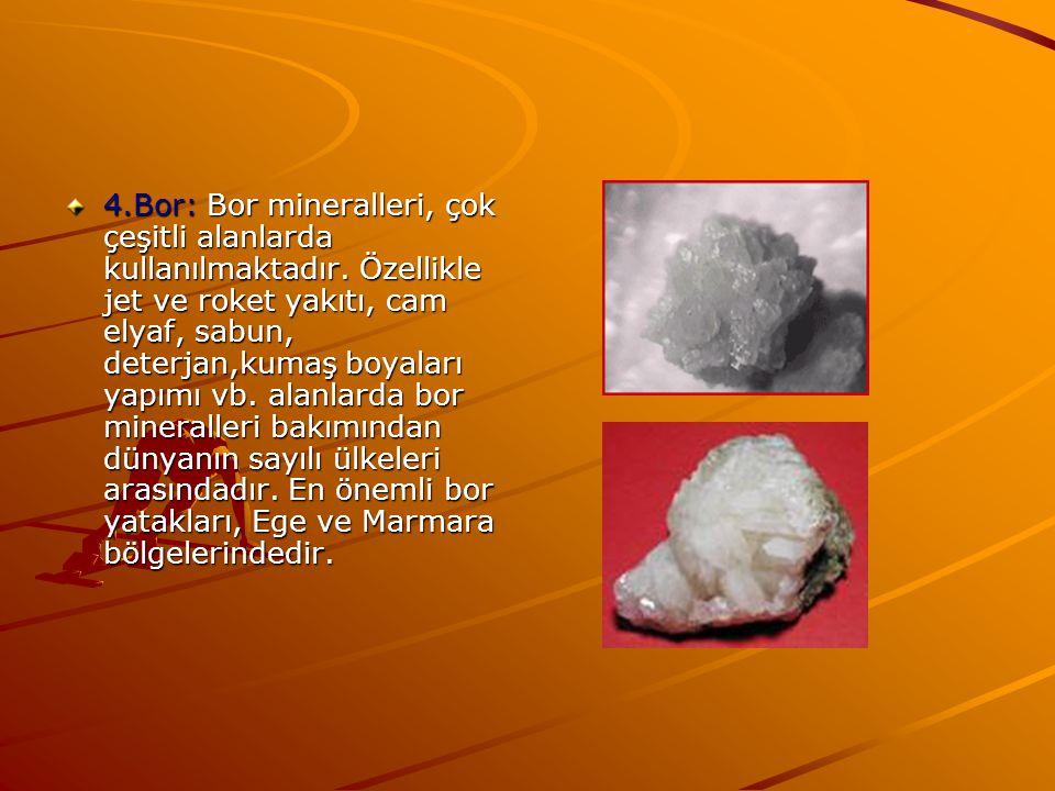 4.Bor: Bor mineralleri, çok çeşitli alanlarda kullanılmaktadır. Özellikle jet ve roket yakıtı, cam elyaf, sabun, deterjan,kumaş boyaları yapımı vb. al