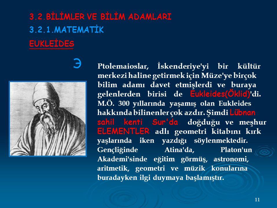 Э 3.2.BİLİMLER VE BİLİM ADAMLARI 3.2.1.MATEMATİK EUKLEİDES Ptolemaioslar, İskenderiye yi bir kültür merkezi haline getirmek için Müze ye birçok bilim adamı davet etmişlerdi ve buraya gelenlerden birisi de Eukleides(Öklid) di.