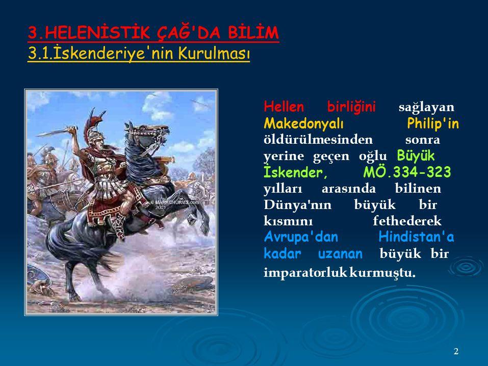 3.HELENİSTİK ÇAĞ DA BİLİM 3.1.İskenderiye nin Kurulması Hellen birliğini sağlayan Makedonyalı Philip in öldürülmesinden sonra yerine geçen oğlu Büyük İskender, MÖ.334-323 yılları arasında bilinen Dünya nın büyük bir kısmını fethederek Avrupa dan Hindistan a kadar uzanan büyük bir imparatorluk kurmuştu.