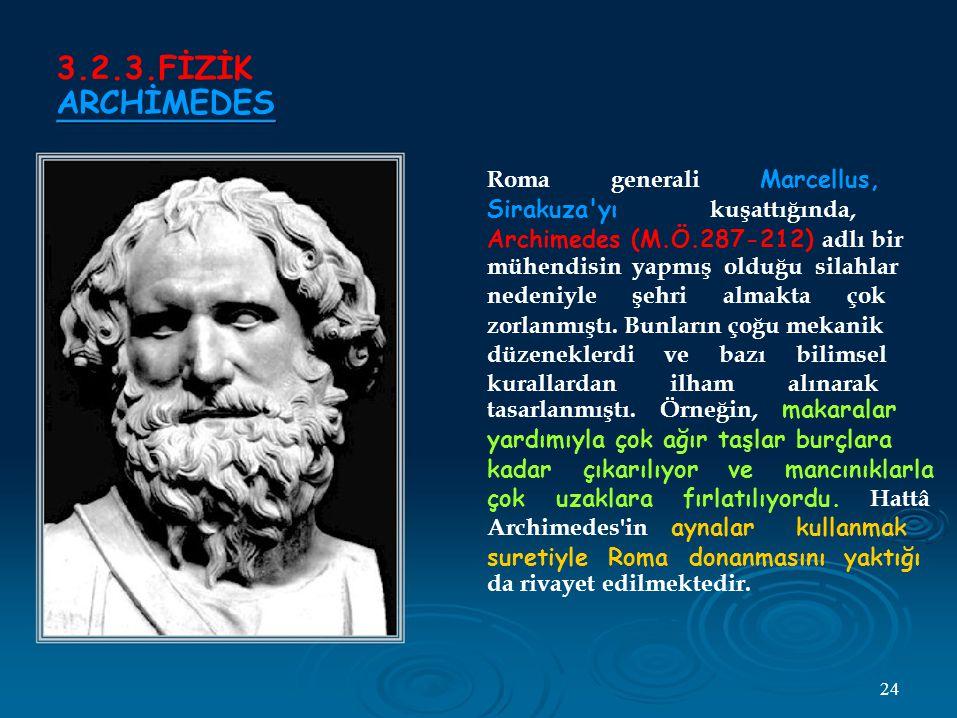 3.2.3.FİZİK ARCHİMEDES Roma generali Marcellus, Sirakuza yı kuşattığında, Archimedes (M.Ö.287-212) adlı bir mühendisin yapmış olduğu silahlar nedeniyle şehri almakta çok zorlanmıştı.