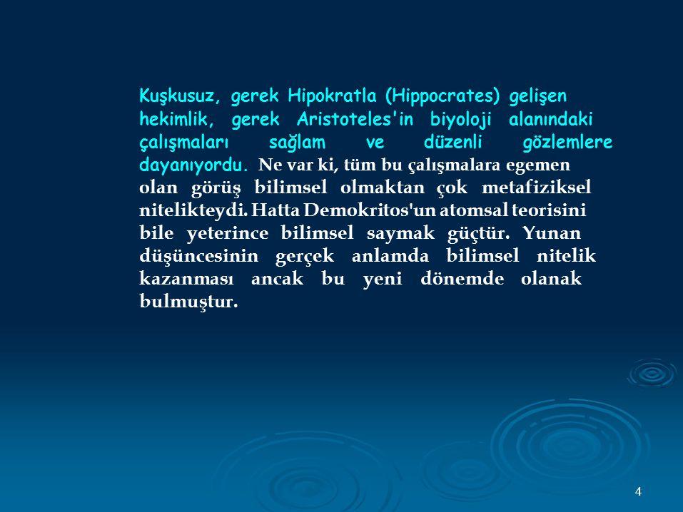 Kuşkusuz, gerek Hipokratla (Hippocrates) gelişen hekimlik, gerek Aristoteles in biyoloji alanındaki çalışmaları sağlam ve düzenli gözlemlere dayanıyordu.