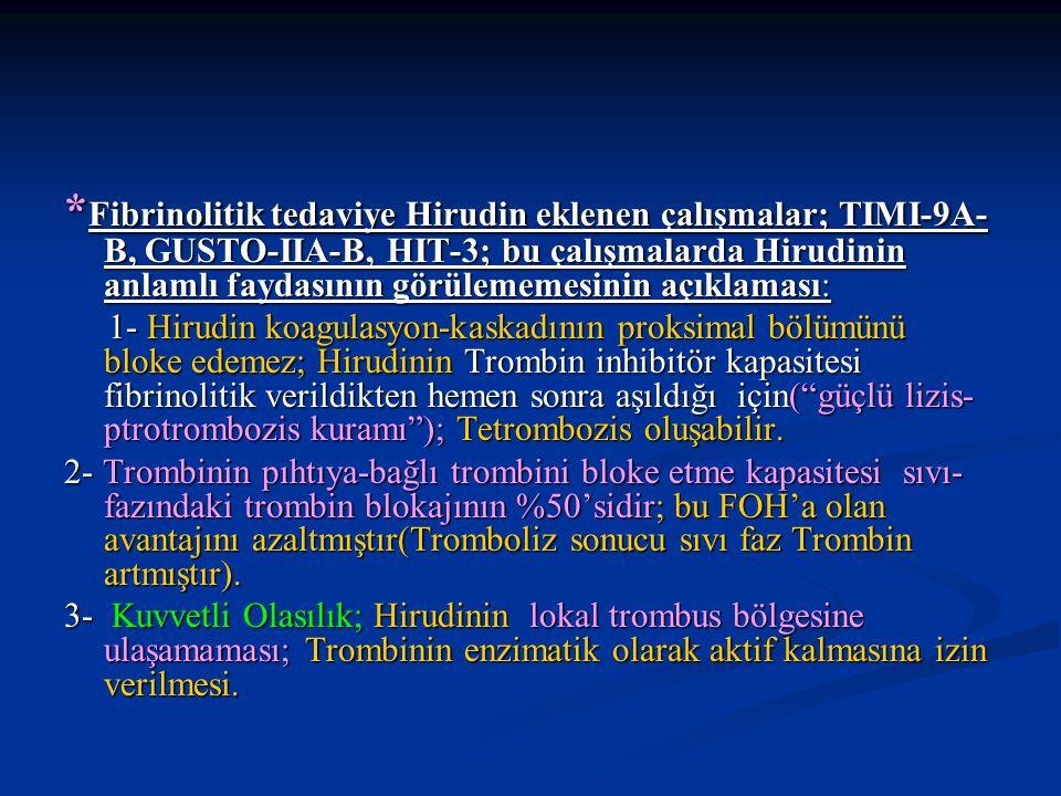* Fibrinolitik tedaviye Hirudin eklenen çalışmalar; TIMI-9A- B, GUSTO-IIA-B, HIT-3; bu çalışmalarda Hirudinin anlamlı faydasının görülememesinin açıkl