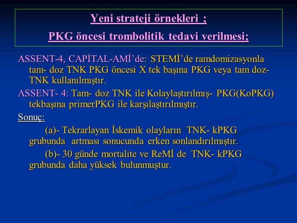 Yeni strateji örnekleri ; PKG öncesi trombolitik tedavi verilmesi; ASSENT-4, CAPİTAL-AMİ'de: STEMİ'de ramdomizasyonla tam- doz TNK PKG öncesi X tek ba