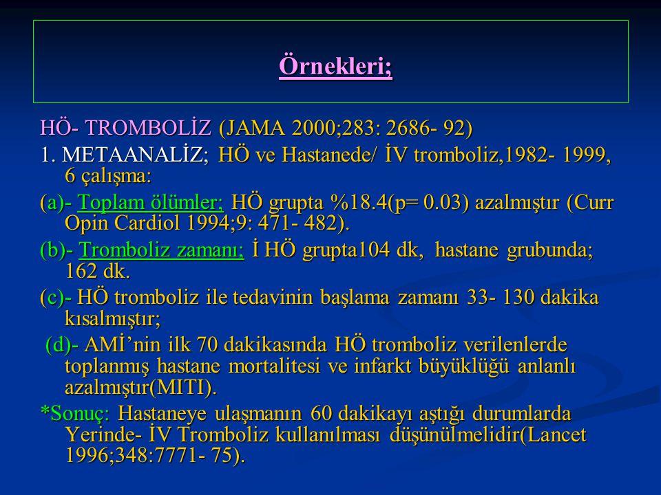 Örnekleri; Örnekleri; HÖ- TROMBOLİZ (JAMA 2000;283: 2686- 92) 1. METAANALİZ; HÖ ve Hastanede/ İV tromboliz,1982- 1999, 6 çalışma: (a)- Toplam ölümler;