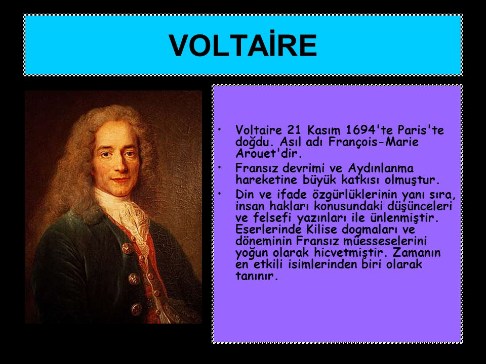 Voltaire 21 Kasım 1694'te Paris'te doğdu. Asıl adı François-Marie Arouet'dir. Fransız devrimi ve Aydınlanma hareketine büyük katkısı olmuştur. Din ve
