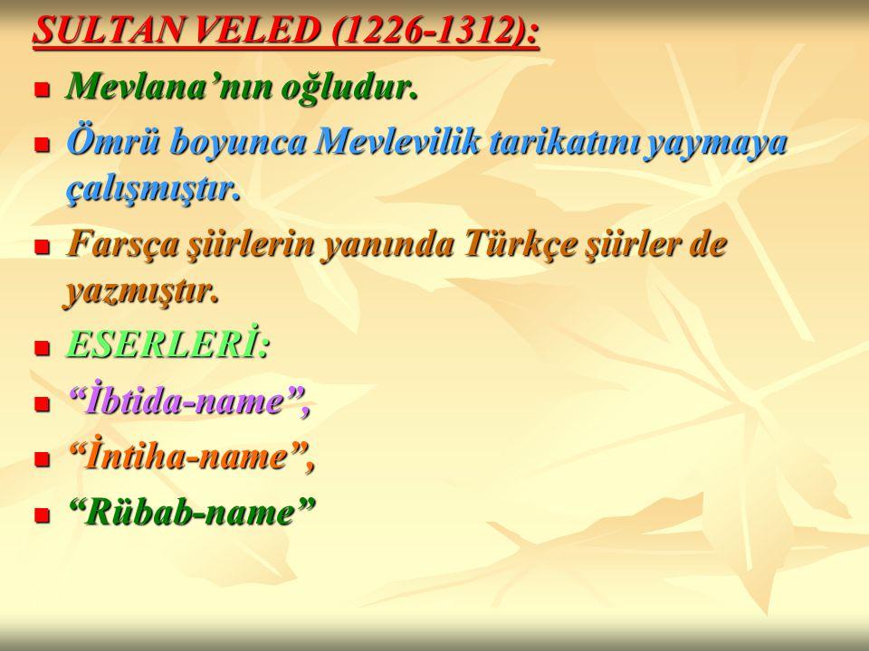 SULTAN VELED (1226-1312): Mevlana'nın oğludur. Mevlana'nın oğludur. Ömrü boyunca Mevlevilik tarikatını yaymaya çalışmıştır. Ömrü boyunca Mevlevilik ta