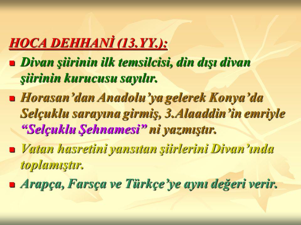 HOCA DEHHANİ (13.YY.): Divan şiirinin ilk temsilcisi, din dışı divan şiirinin kurucusu sayılır. Divan şiirinin ilk temsilcisi, din dışı divan şiirinin