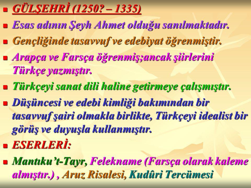 GÜLŞEHRİ (1250? – 1335) GÜLŞEHRİ (1250? – 1335) Esas adının Şeyh Ahmet olduğu sanılmaktadır. Esas adının Şeyh Ahmet olduğu sanılmaktadır. Gençliğinde