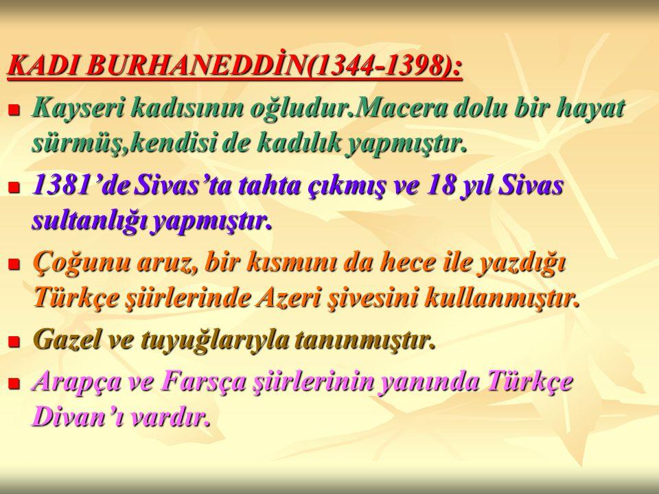 KADI BURHANEDDİN(1344-1398): Kayseri kadısının oğludur.Macera dolu bir hayat sürmüş,kendisi de kadılık yapmıştır. Kayseri kadısının oğludur.Macera dol