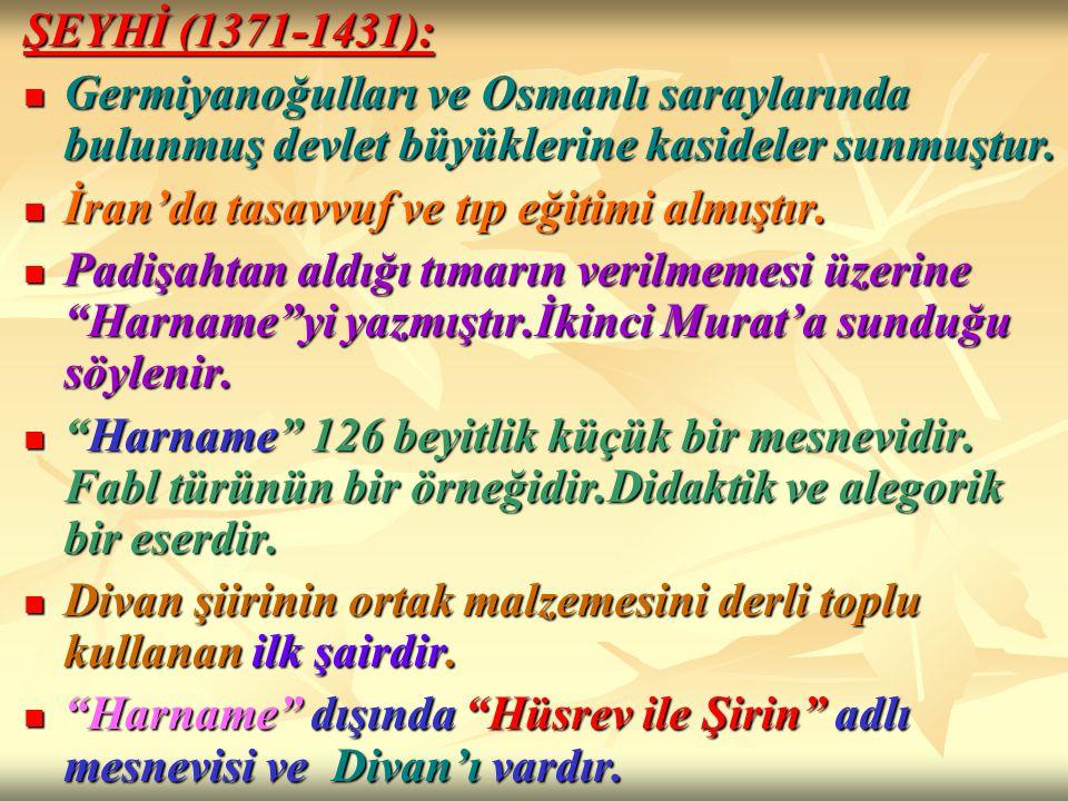 ŞEYHİ (1371-1431): Germiyanoğulları ve Osmanlı saraylarında bulunmuş devlet büyüklerine kasideler sunmuştur. Germiyanoğulları ve Osmanlı saraylarında