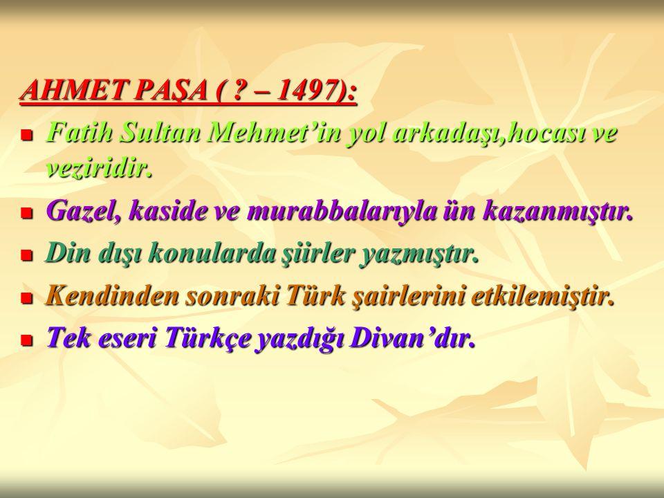 AHMET PAŞA ( ? – 1497): Fatih Sultan Mehmet'in yol arkadaşı,hocası ve veziridir. Fatih Sultan Mehmet'in yol arkadaşı,hocası ve veziridir. Gazel, kasid