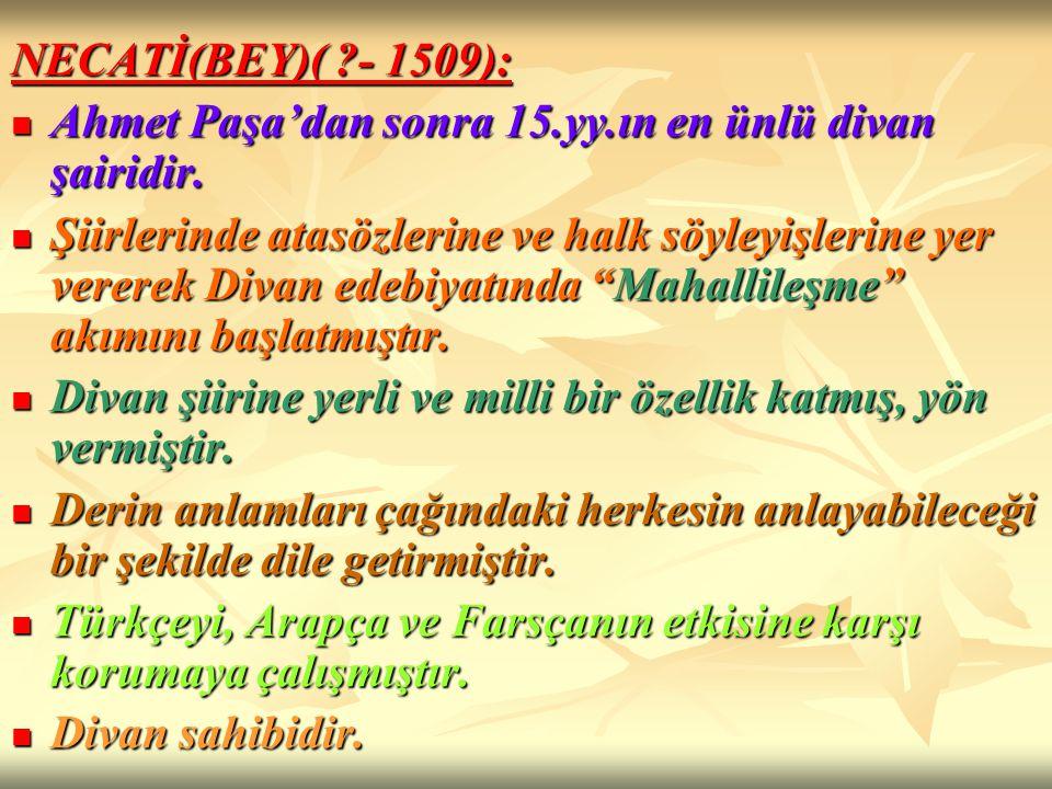 NECATİ(BEY)( ?- 1509): Ahmet Paşa'dan sonra 15.yy.ın en ünlü divan şairidir. Ahmet Paşa'dan sonra 15.yy.ın en ünlü divan şairidir. Şiirlerinde atasözl