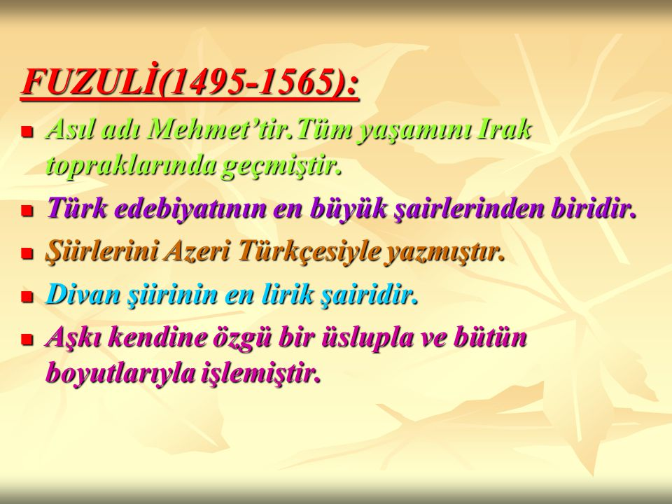FUZULİ(1495-1565): Asıl adı Mehmet'tir.Tüm yaşamını Irak topraklarında geçmiştir. Asıl adı Mehmet'tir.Tüm yaşamını Irak topraklarında geçmiştir. Türk