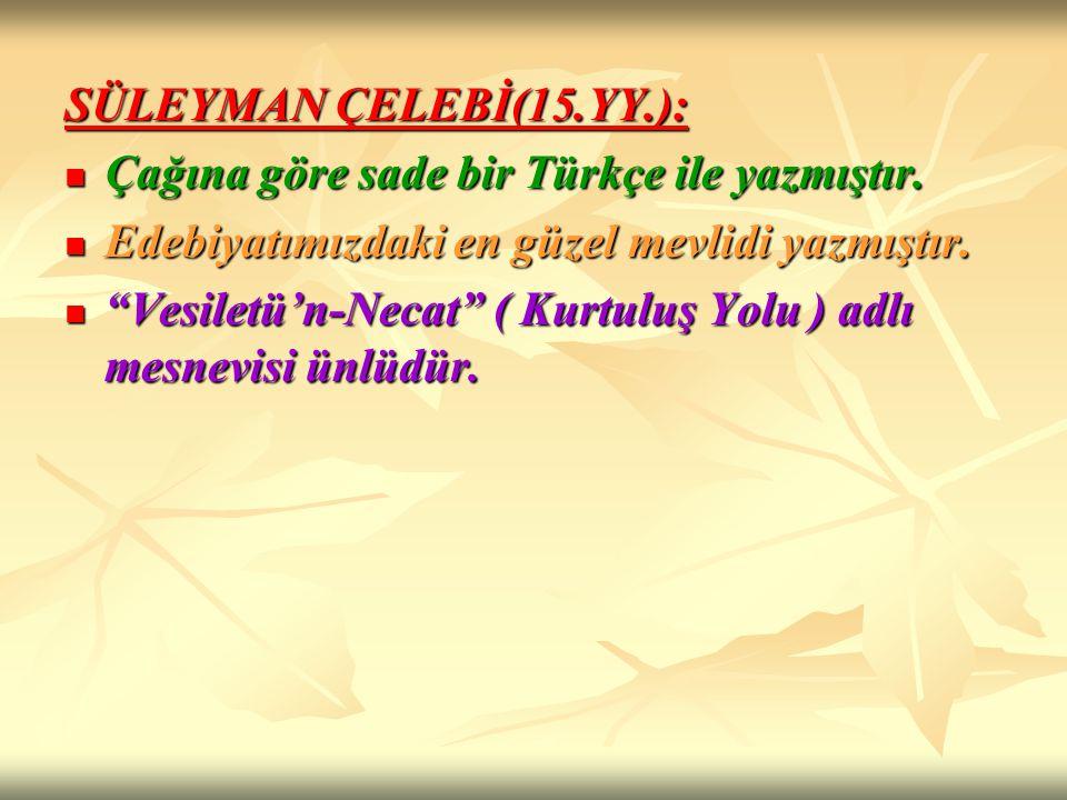 SÜLEYMAN ÇELEBİ(15.YY.): Çağına göre sade bir Türkçe ile yazmıştır. Çağına göre sade bir Türkçe ile yazmıştır. Edebiyatımızdaki en güzel mevlidi yazmı
