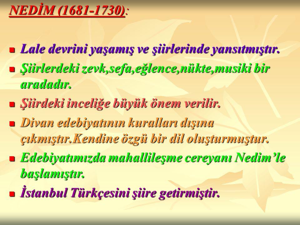 NEDİM (1681-1730): Lale devrini yaşamış ve şiirlerinde yansıtmıştır. Lale devrini yaşamış ve şiirlerinde yansıtmıştır. Şiirlerdeki zevk,sefa,eğlence,n