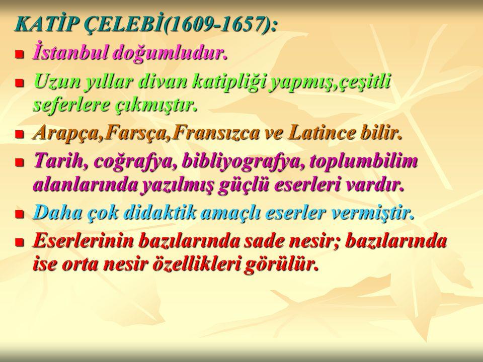 KATİP ÇELEBİ(1609-1657): İstanbul doğumludur. İstanbul doğumludur. Uzun yıllar divan katipliği yapmış,çeşitli seferlere çıkmıştır. Uzun yıllar divan k