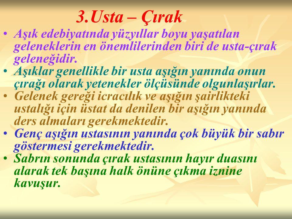 3.Usta – Çırak Aşık edebiyatında yüzyıllar boyu yaşatılan geleneklerin en önemlilerinden biri de usta-çırak geleneğidir. Aşıklar genellikle bir usta a