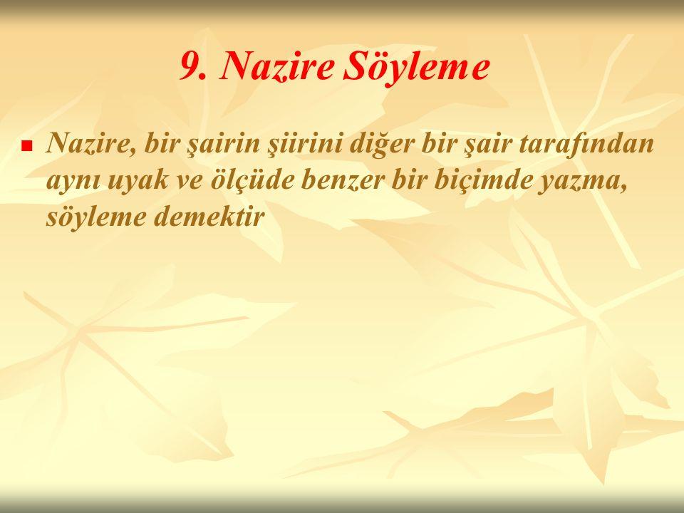 9. Nazire Söyleme Nazire, bir şairin şiirini diğer bir şair tarafından aynı uyak ve ölçüde benzer bir biçimde yazma, söyleme demektir