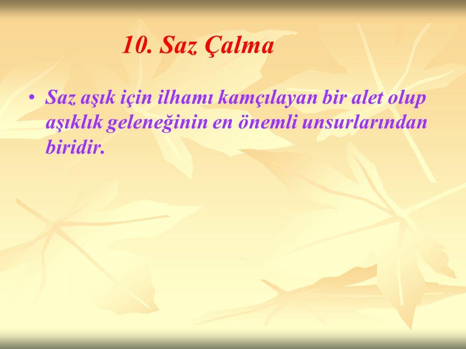 10. Saz Çalma Saz aşık için ilhamı kamçılayan bir alet olup aşıklık geleneğinin en önemli unsurlarından biridir.