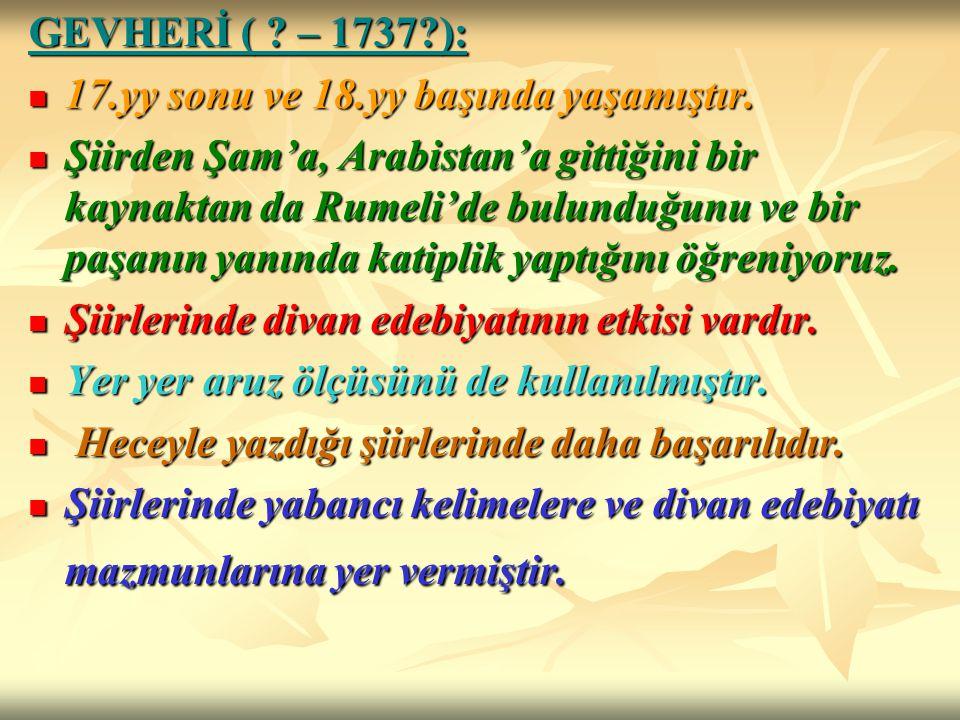 GEVHERİ ( ? – 1737?): 17.yy sonu ve 18.yy başında yaşamıştır. 17.yy sonu ve 18.yy başında yaşamıştır. Şiirden Şam'a, Arabistan'a gittiğini bir kaynakt