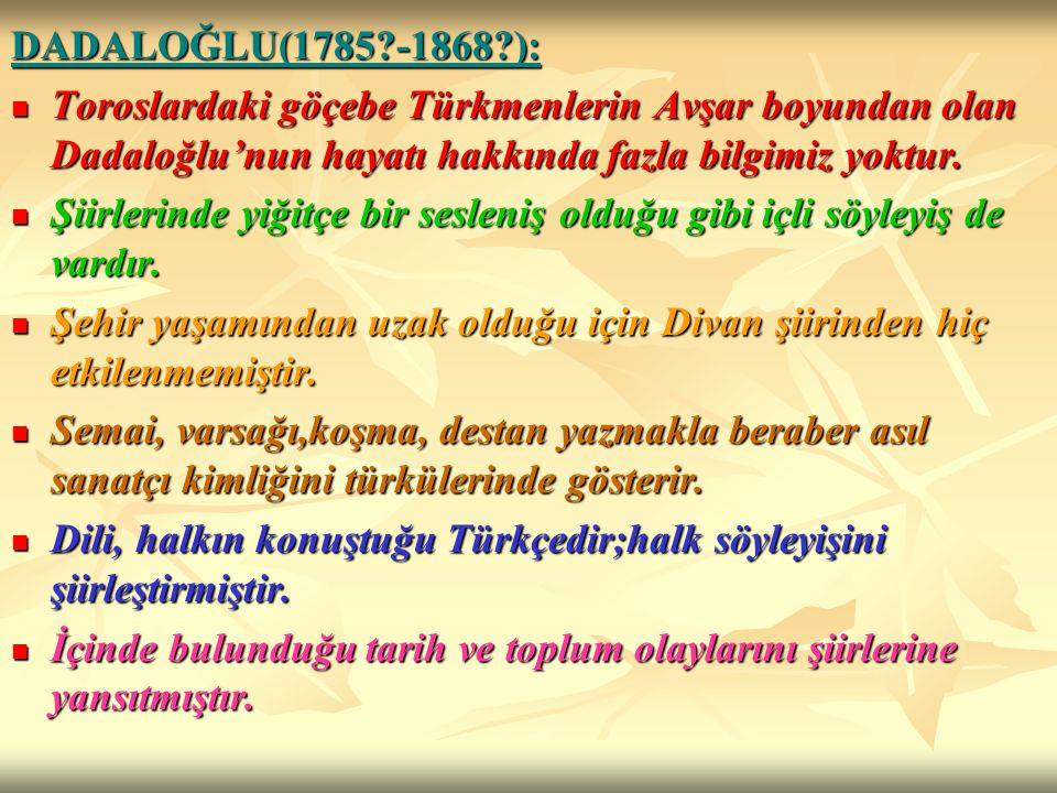 DADALOĞLU(1785?-1868?): Toroslardaki göçebe Türkmenlerin Avşar boyundan olan Dadaloğlu'nun hayatı hakkında fazla bilgimiz yoktur. Toroslardaki göçebe