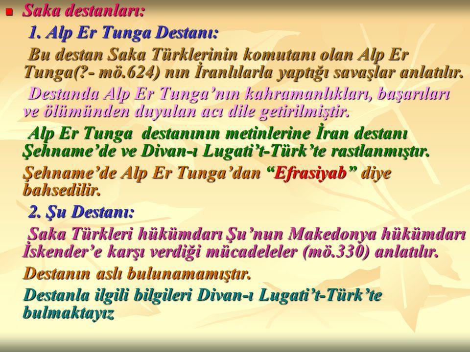 Saka destanları: Saka destanları: 1. Alp Er Tunga Destanı: 1. Alp Er Tunga Destanı: Bu destan Saka Türklerinin komutanı olan Alp Er Tunga(?- mö.624) n