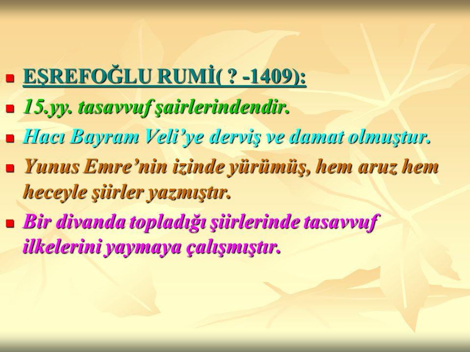 EŞREFOĞLU RUMİ( ? -1409): EŞREFOĞLU RUMİ( ? -1409): 15.yy. tasavvuf şairlerindendir. 15.yy. tasavvuf şairlerindendir. Hacı Bayram Veli'ye derviş ve da