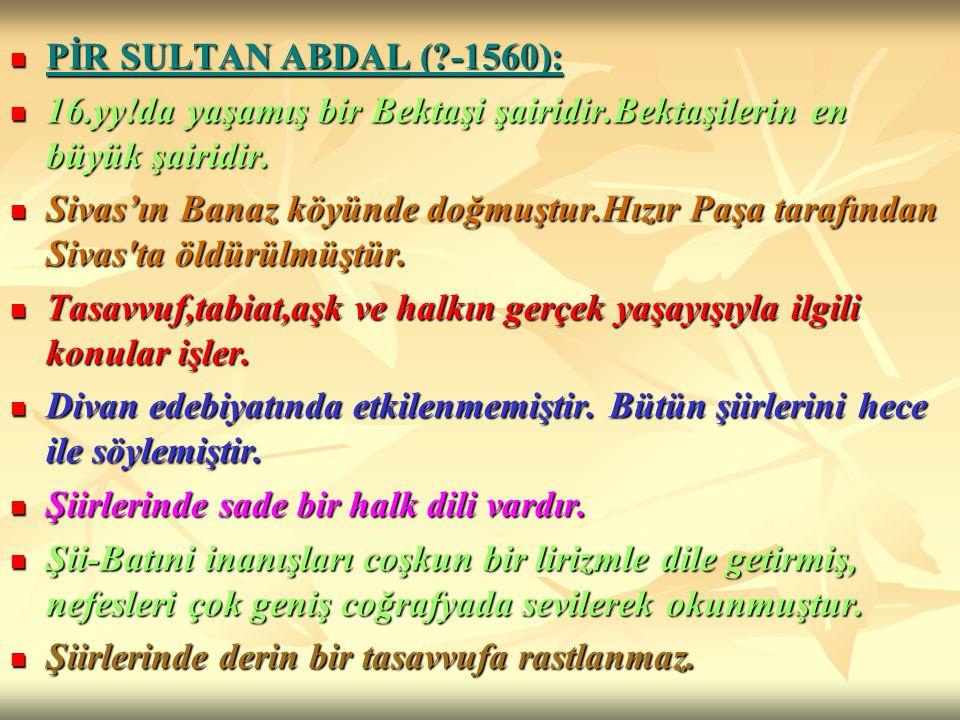 PİR SULTAN ABDAL (?-1560): PİR SULTAN ABDAL (?-1560): 16.yy!da yaşamış bir Bektaşi şairidir.Bektaşilerin en büyük şairidir. 16.yy!da yaşamış bir Bekta