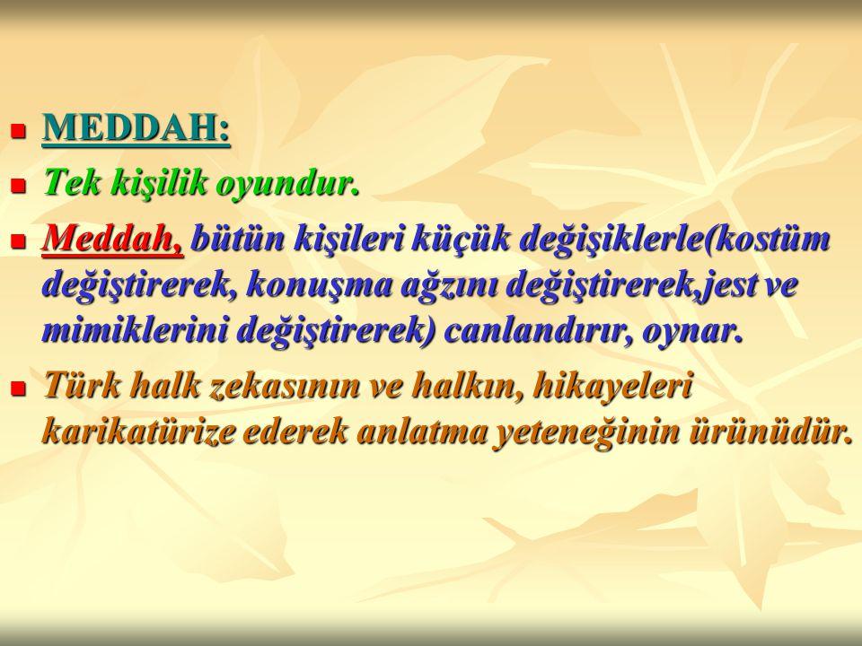 MEDDAH: MEDDAH: Tek kişilik oyundur. Tek kişilik oyundur. Meddah, bütün kişileri küçük değişiklerle(kostüm değiştirerek, konuşma ağzını değiştirerek,j