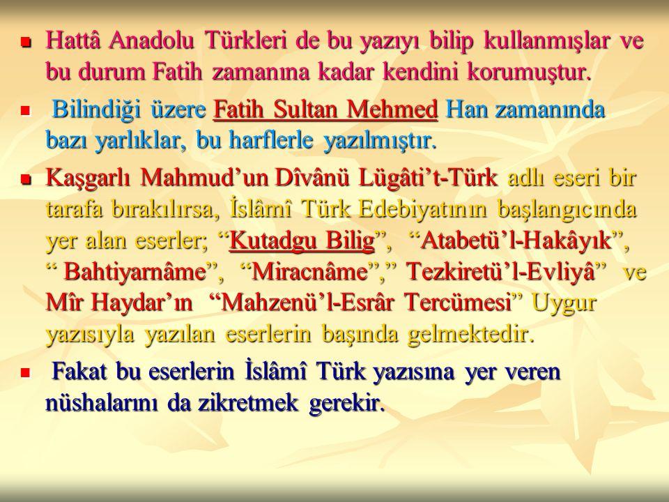 Hattâ Anadolu Türkleri de bu yazıyı bilip kullanmışlar ve bu durum Fatih zamanına kadar kendini korumuştur. Hattâ Anadolu Türkleri de bu yazıyı bilip