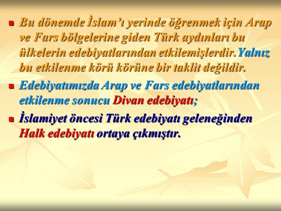 Bu dönemde İslam'ı yerinde öğrenmek için Arap ve Fars bölgelerine giden Türk aydınları bu ülkelerin edebiyatlarından etkilemişlerdir.Yalnız bu etkilen